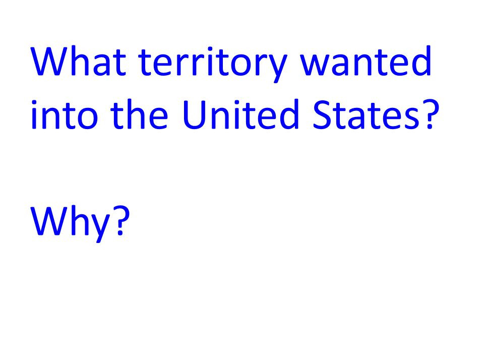 What territory wanted into the United States Why