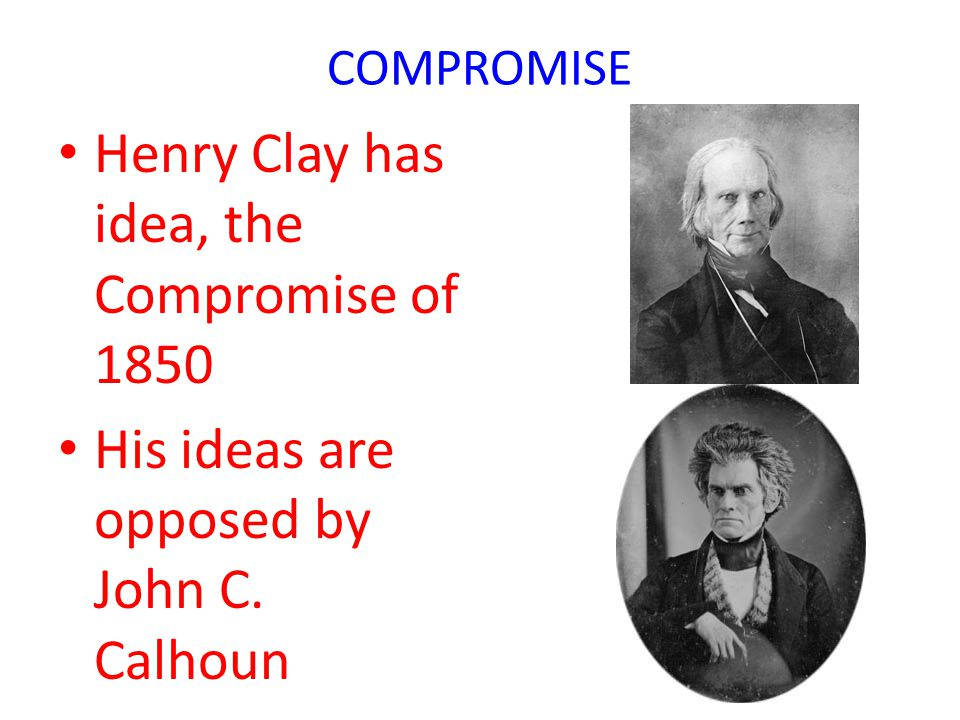 Henry Clay has idea, the Compromise of 1850