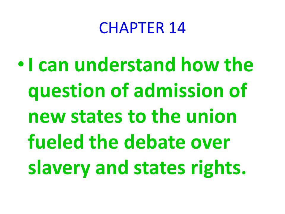 CHAPTER 14 I can understand how the question of admission of new states to the union fueled the debate over slavery and states rights.