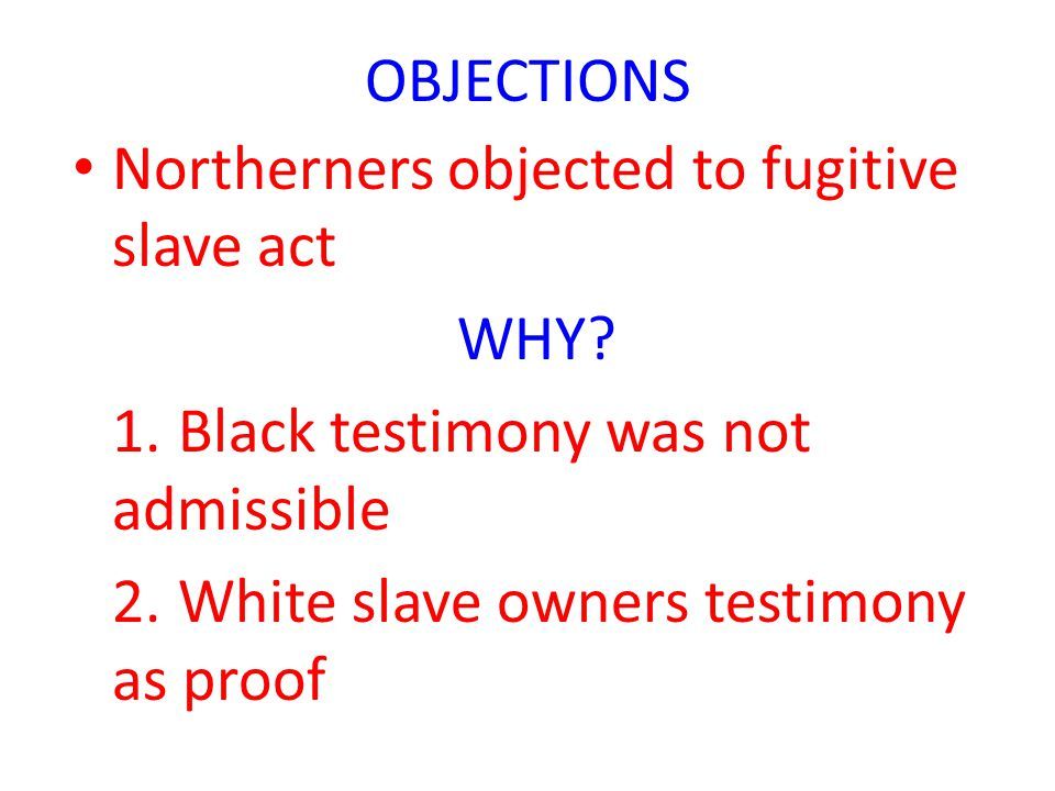 OBJECTIONS Northerners objected to fugitive slave act. WHY 1. Black testimony was not admissible.