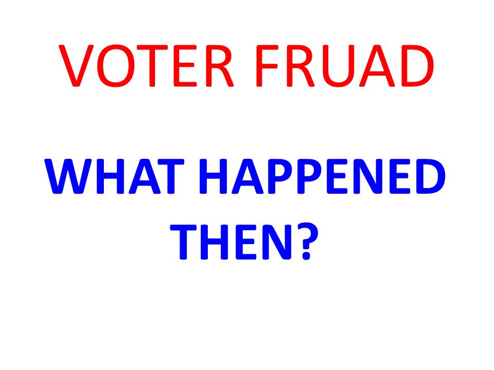 VOTER FRUAD WHAT HAPPENED THEN