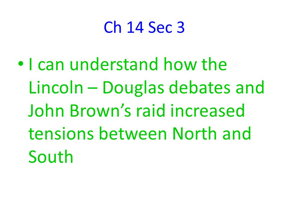 Ch 14 Sec 3 I can understand how the Lincoln – Douglas debates and John Brown's raid increased tensions between North and South.