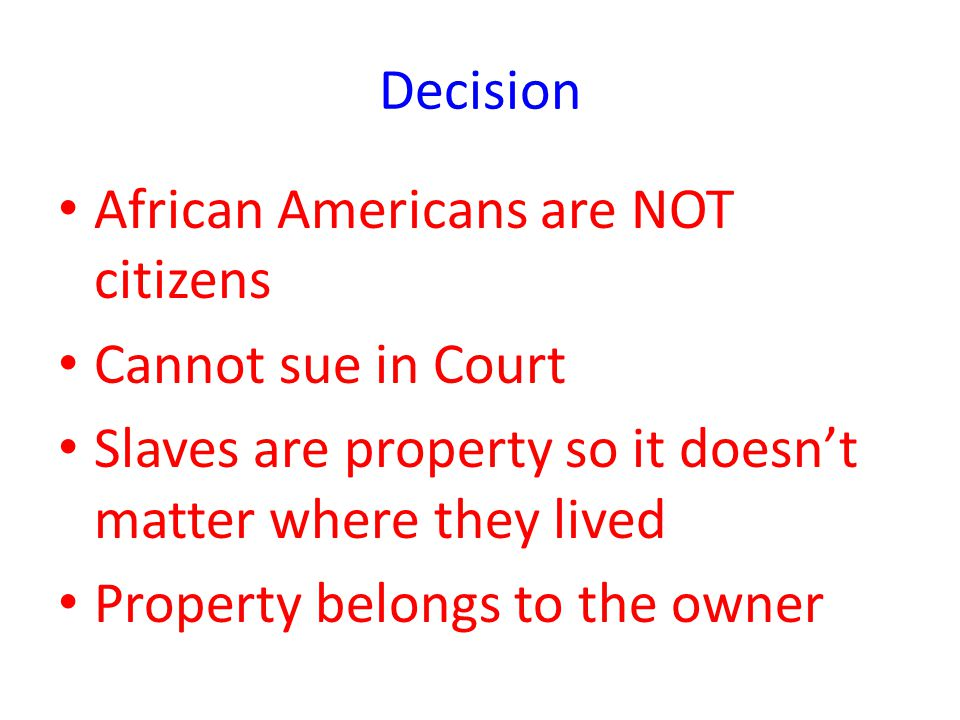 Decision African Americans are NOT citizens. Cannot sue in Court. Slaves are property so it doesn't matter where they lived.