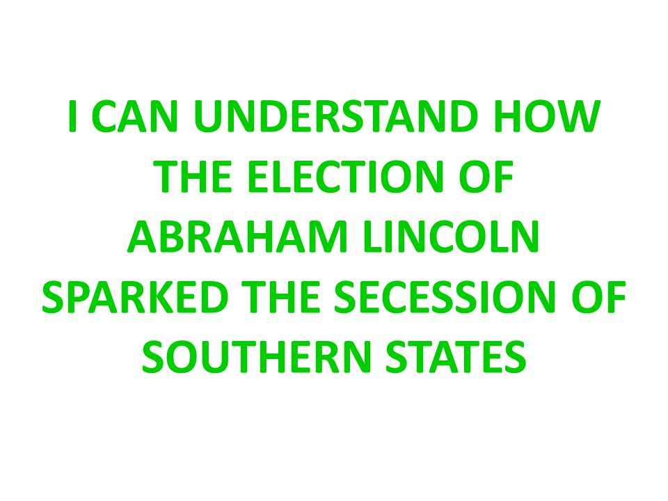 I CAN UNDERSTAND HOW THE ELECTION OF ABRAHAM LINCOLN SPARKED THE SECESSION OF SOUTHERN STATES