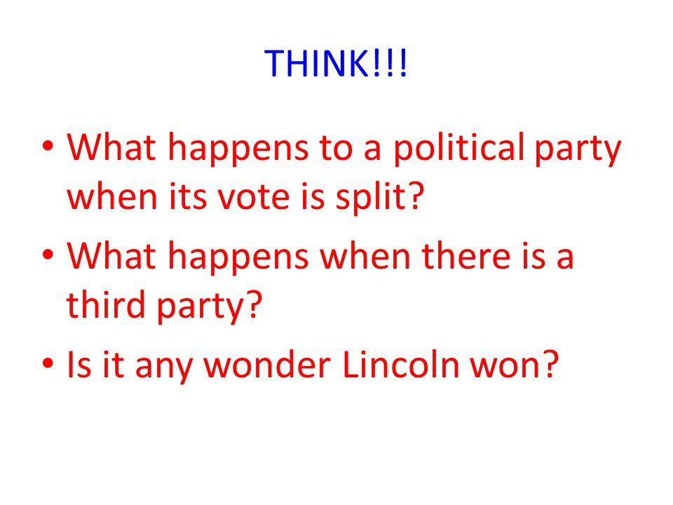 THINK!!! What happens to a political party when its vote is split What happens when there is a third party
