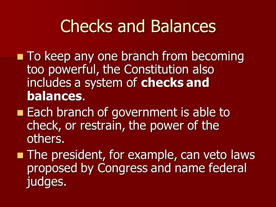 Checks and Balances To keep any one branch from becoming too powerful, the Constitution also includes a system of checks and balances.