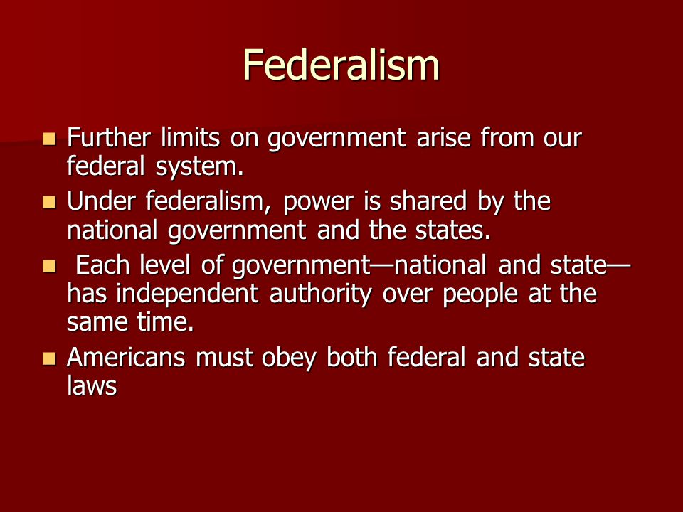 Federalism Further limits on government arise from our federal system.