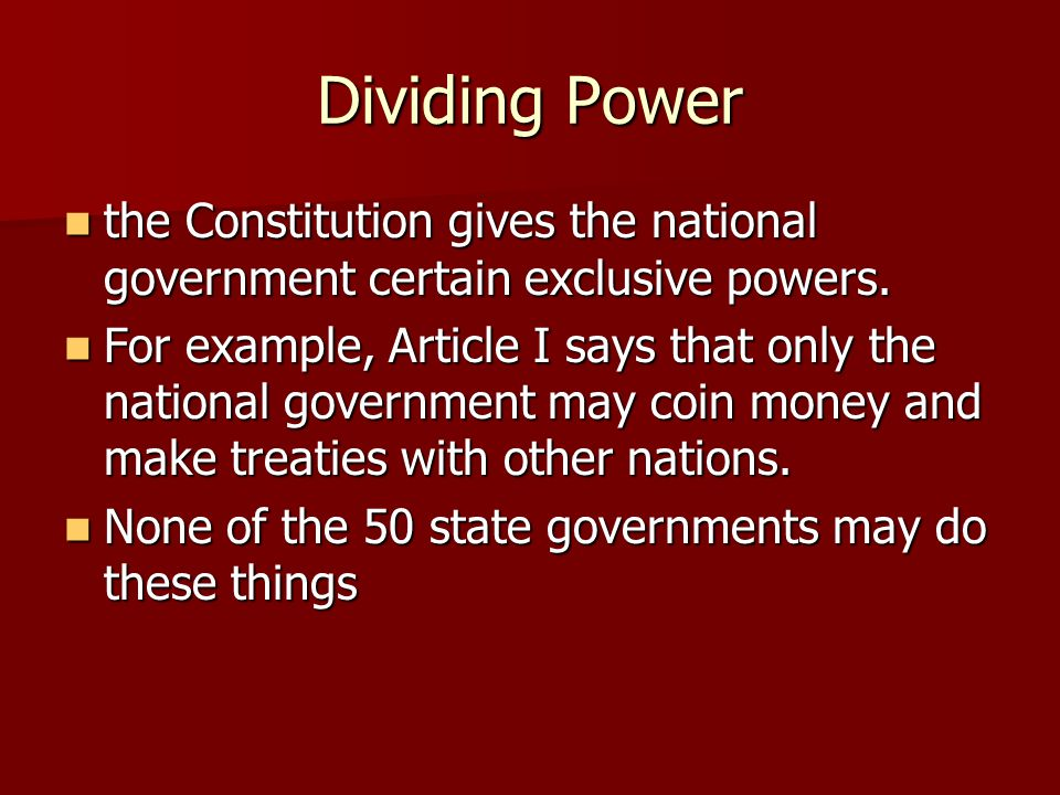 Dividing Power the Constitution gives the national government certain exclusive powers.