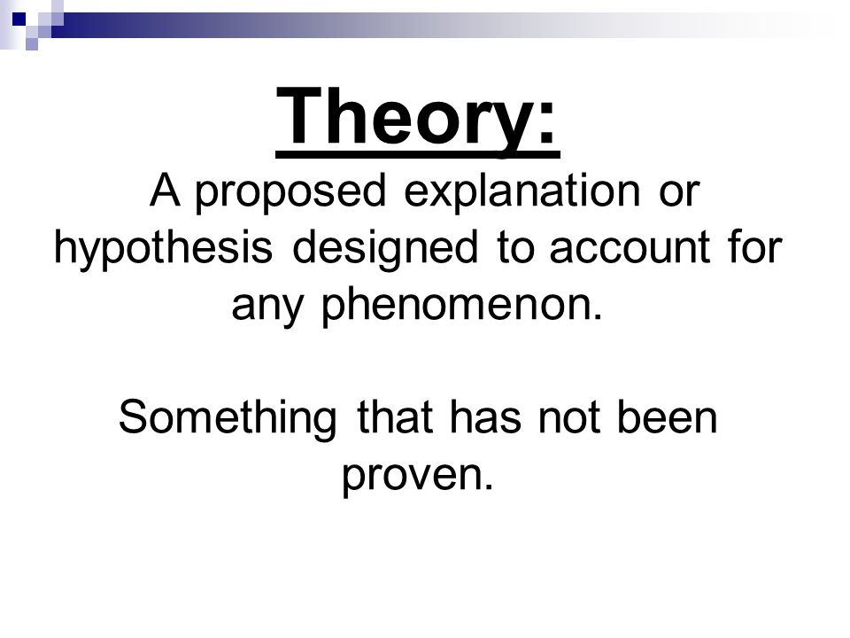 Theory: A proposed explanation or hypothesis designed to account for any phenomenon.