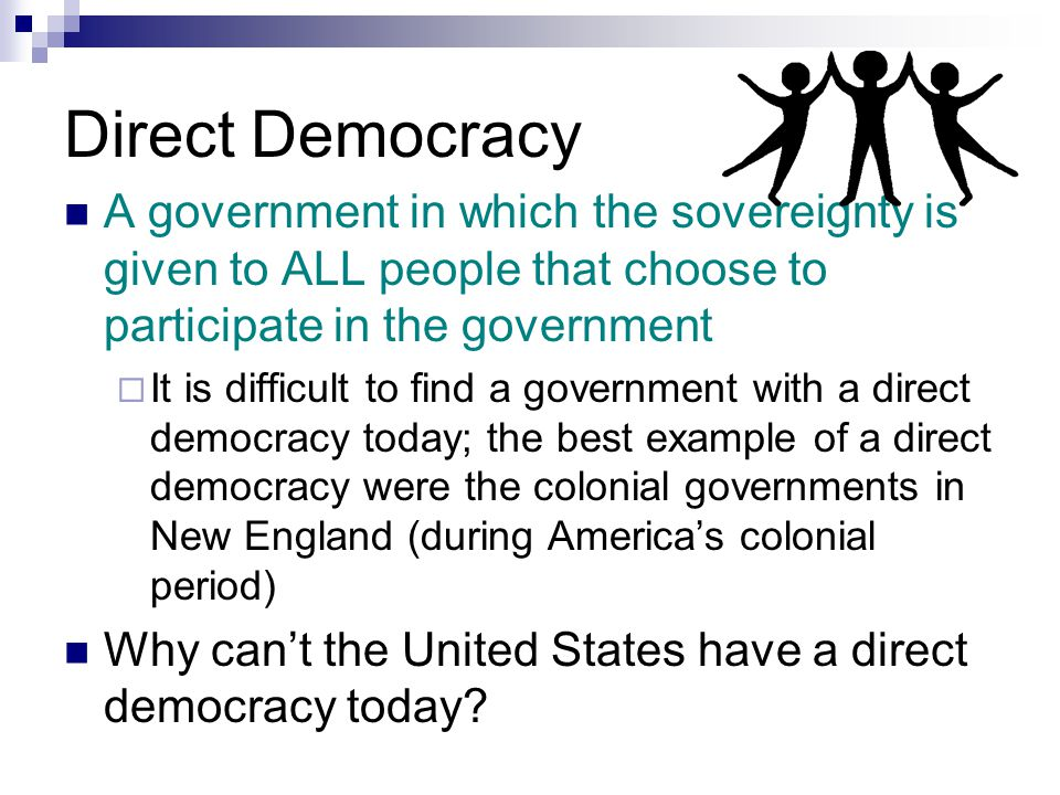 Direct Democracy A government in which the sovereignty is given to ALL people that choose to participate in the government.