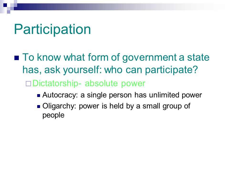Participation To know what form of government a state has, ask yourself: who can participate Dictatorship- absolute power.