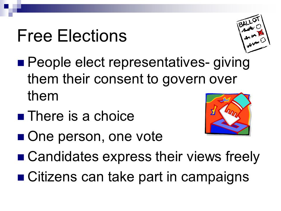 Free Elections People elect representatives- giving them their consent to govern over them. There is a choice.