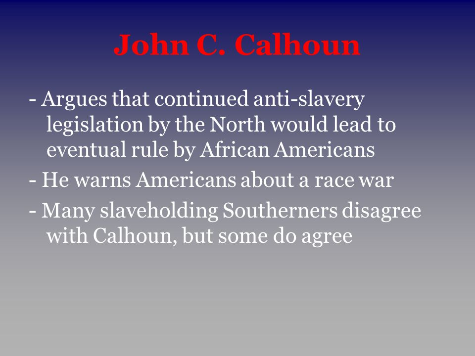 John C. Calhoun - Argues that continued anti-slavery legislation by the North would lead to eventual rule by African Americans.
