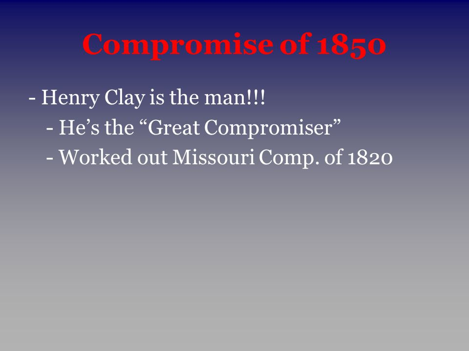 Compromise of 1850 - Henry Clay is the man!!!