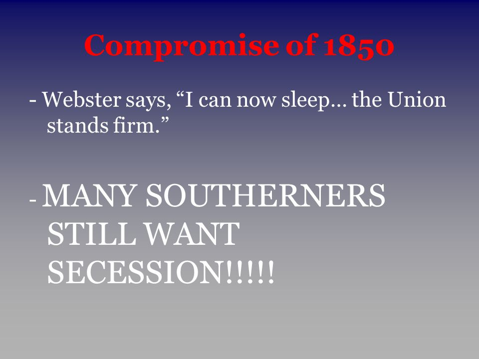 Compromise of 1850 - Webster says, I can now sleep… the Union stands firm. - MANY SOUTHERNERS STILL WANT SECESSION!!!!!
