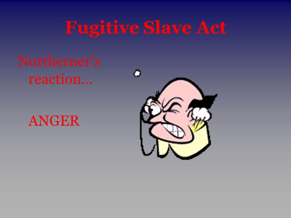 Fugitive Slave Act Northerner's reaction… ANGER