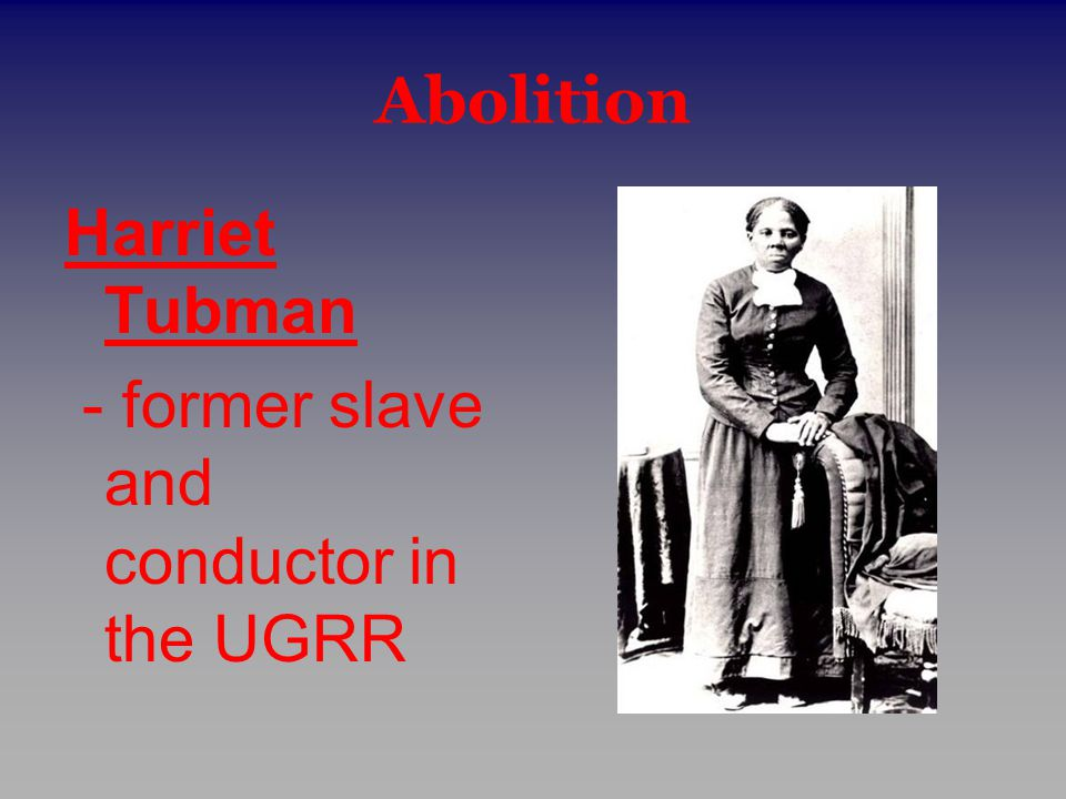 Abolition Harriet Tubman - former slave and conductor in the UGRR