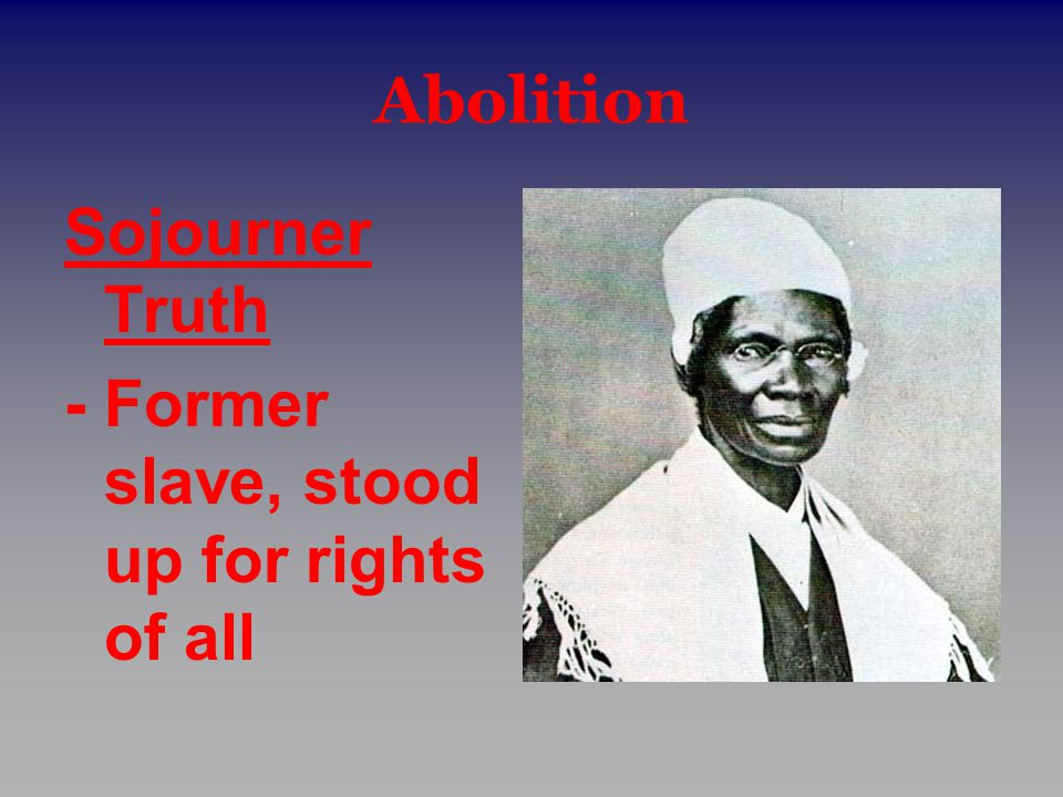 Abolition Sojourner Truth - Former slave, stood up for rights of all