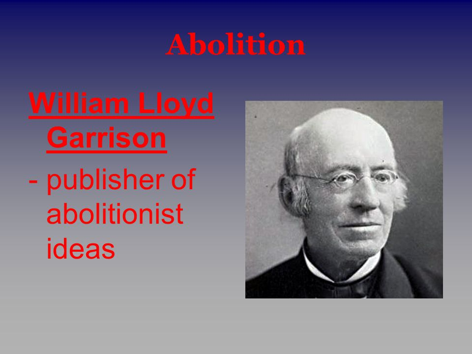 Abolition William Lloyd Garrison - publisher of abolitionist ideas