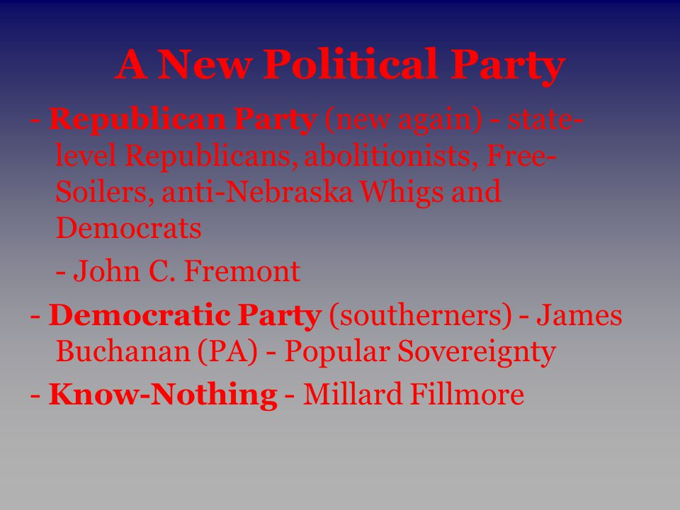 A New Political Party - Republican Party (new again) - state-level Republicans, abolitionists, Free-Soilers, anti-Nebraska Whigs and Democrats.