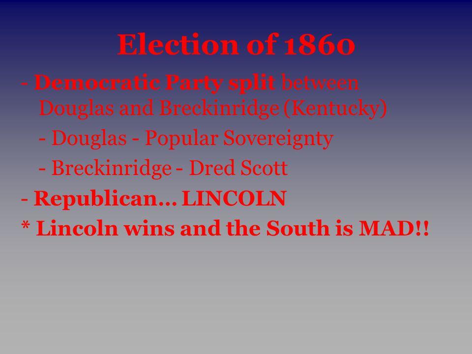 Election of 1860 - Democratic Party split between Douglas and Breckinridge (Kentucky) - Douglas - Popular Sovereignty.