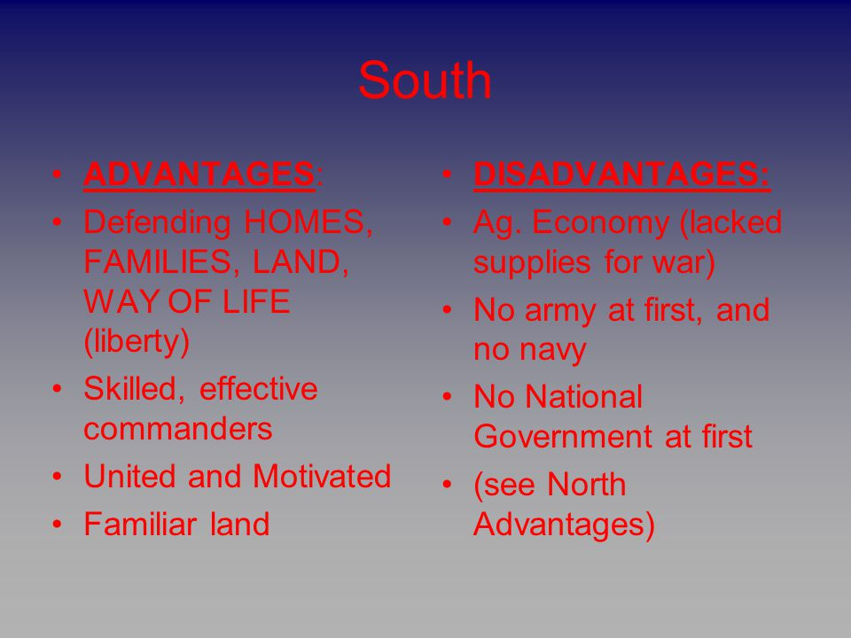 South ADVANTAGES: Defending HOMES, FAMILIES, LAND, WAY OF LIFE (liberty) Skilled, effective commanders.