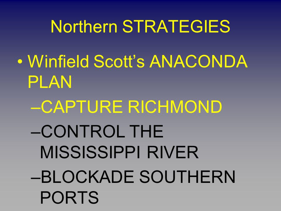 Northern STRATEGIES Winfield Scott's ANACONDA PLAN. CAPTURE RICHMOND. CONTROL THE MISSISSIPPI RIVER.