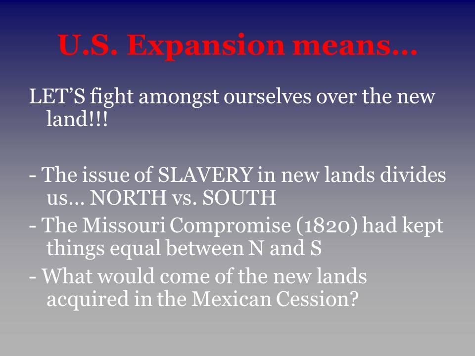U.S. Expansion means… LET'S fight amongst ourselves over the new land!!! - The issue of SLAVERY in new lands divides us… NORTH vs. SOUTH.