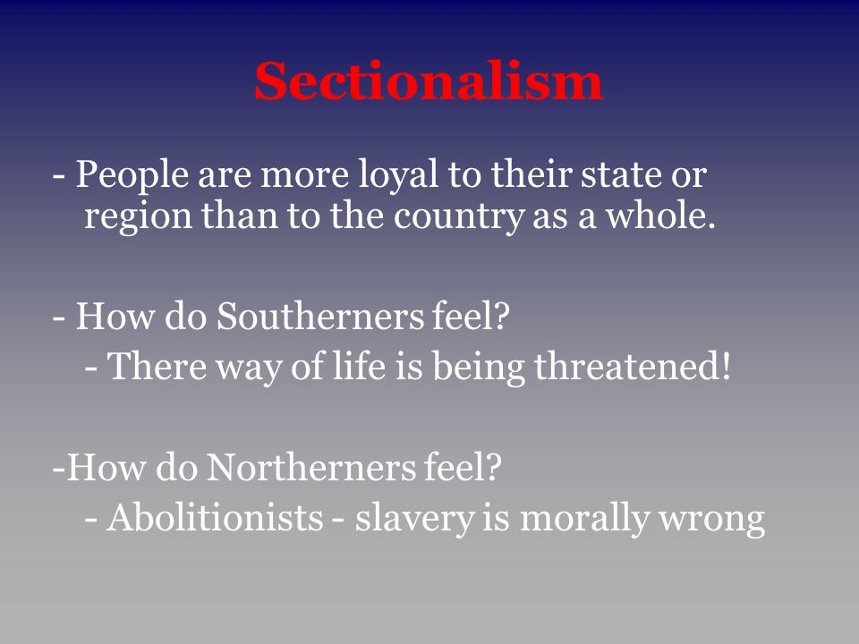 Sectionalism - People are more loyal to their state or region than to the country as a whole. - How do Southerners feel