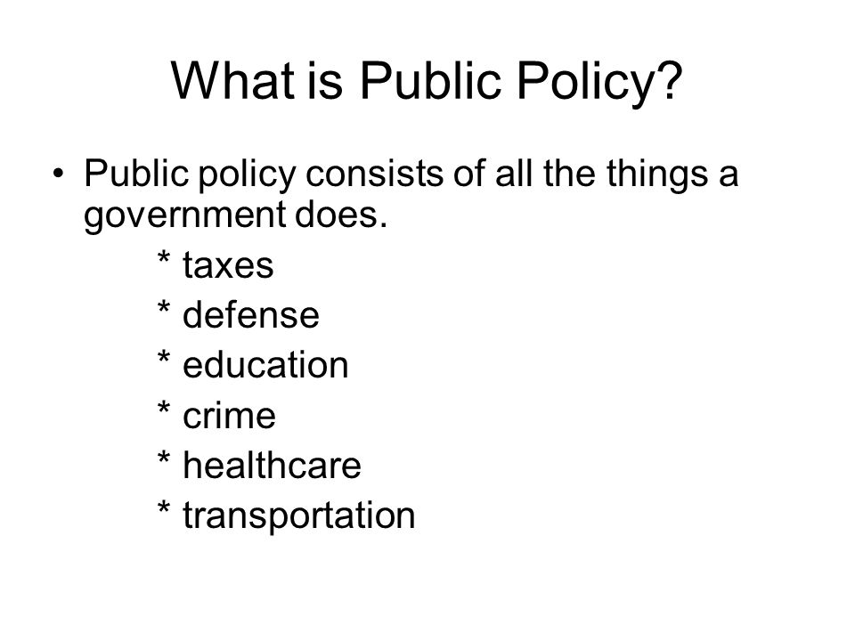 What is Public Policy Public policy consists of all the things a government does. * taxes. * defense.