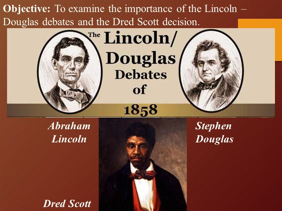 Objective: To examine the importance of the Lincoln – Douglas debates and the Dred Scott decision.