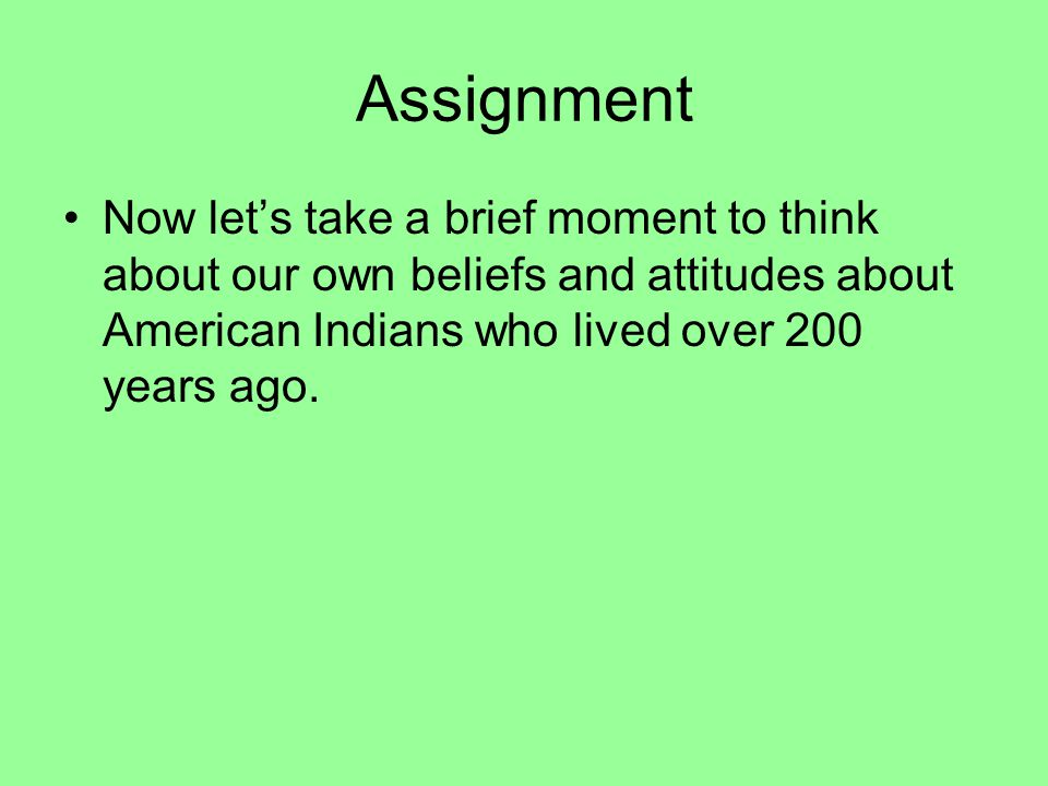 Assignment Now let's take a brief moment to think about our own beliefs and attitudes about American Indians who lived over 200 years ago.