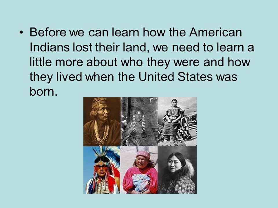 Before we can learn how the American Indians lost their land, we need to learn a little more about who they were and how they lived when the United States was born.