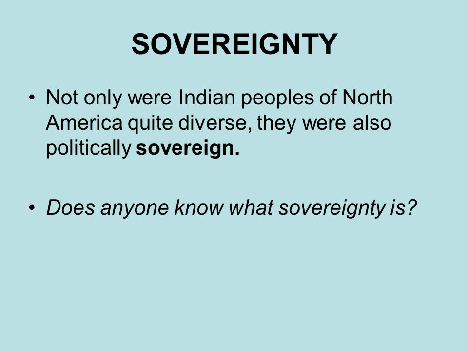SOVEREIGNTY Not only were Indian peoples of North America quite diverse, they were also politically sovereign.