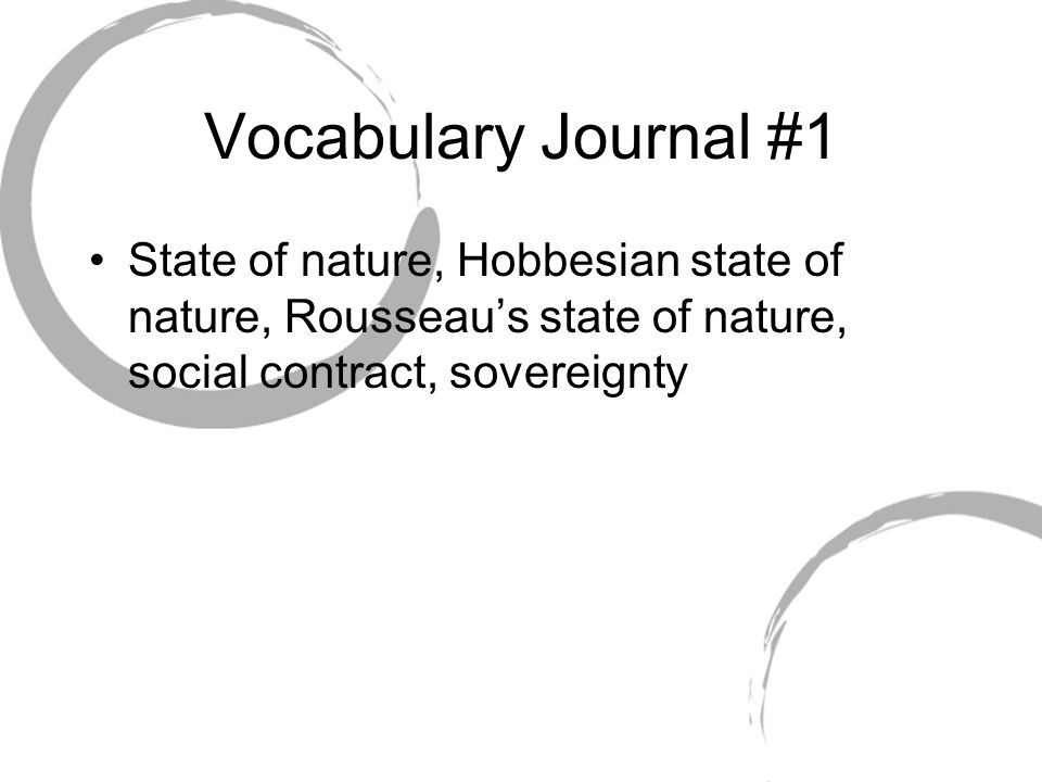 Vocabulary Journal #1 State of nature, Hobbesian state of nature, Rousseau's state of nature, social contract, sovereignty.