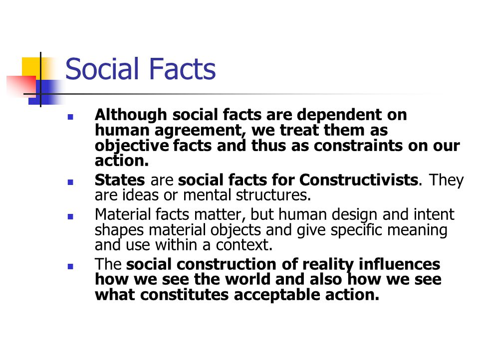 Social Facts Although social facts are dependent on human agreement, we treat them as objective facts and thus as constraints on our action.