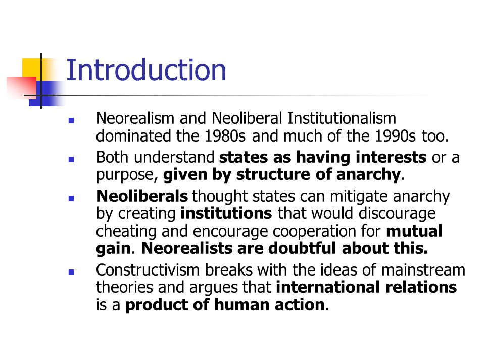 Introduction Neorealism and Neoliberal Institutionalism dominated the 1980s and much of the 1990s too.