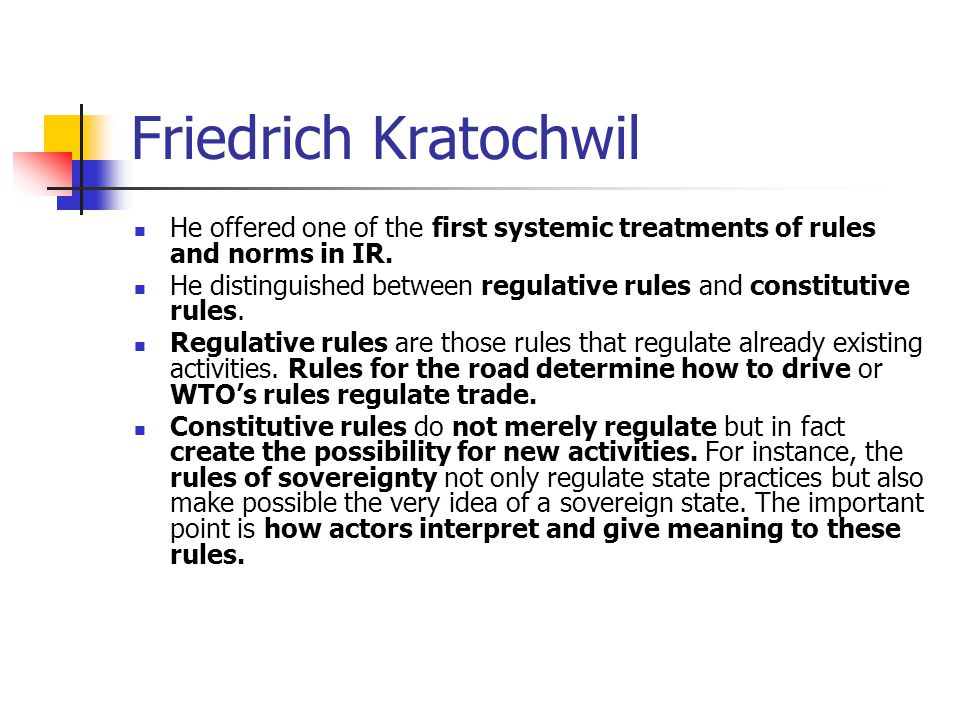 Friedrich Kratochwil He offered one of the first systemic treatments of rules and norms in IR.