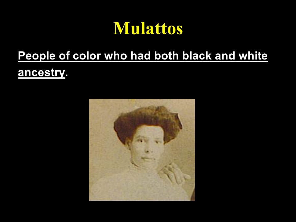 Mulattos People of color who had both black and white ancestry.