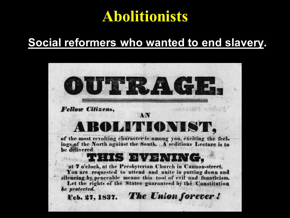 Social reformers who wanted to end slavery.