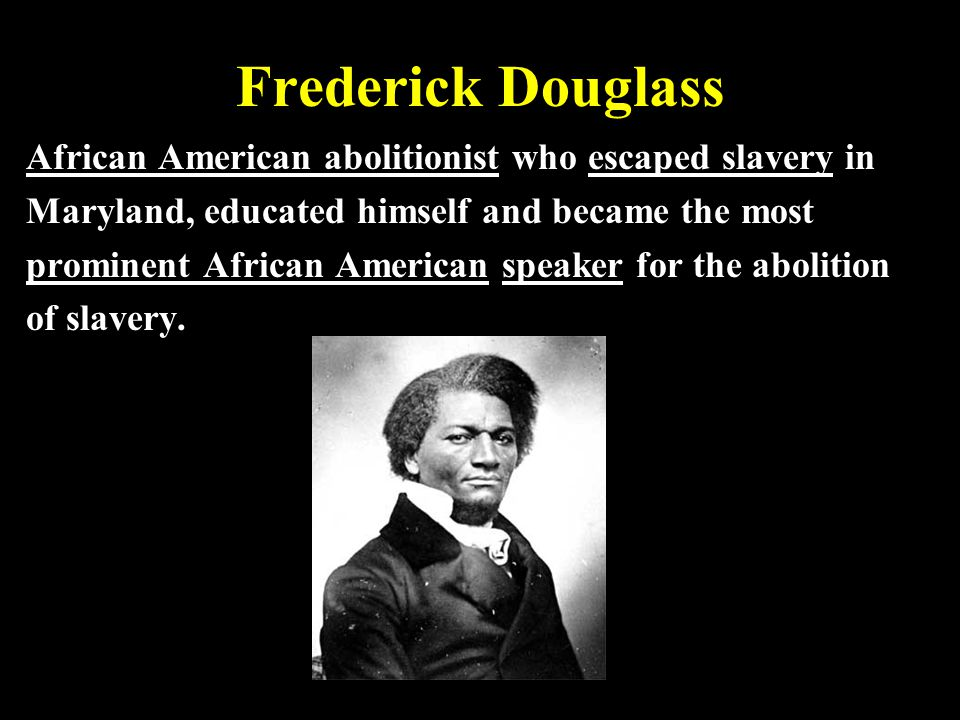 Frederick Douglass African American abolitionist who escaped slavery in. Maryland, educated himself and became the most.