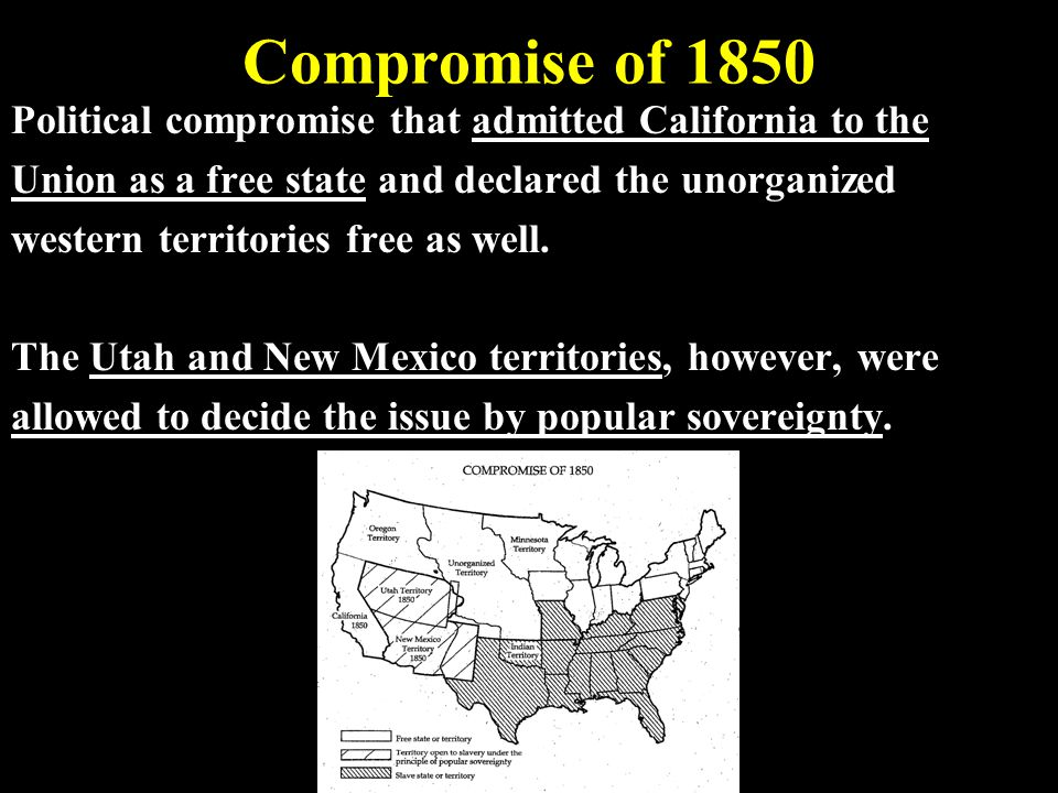 Compromise of 1850 Political compromise that admitted California to the. Union as a free state and declared the unorganized.