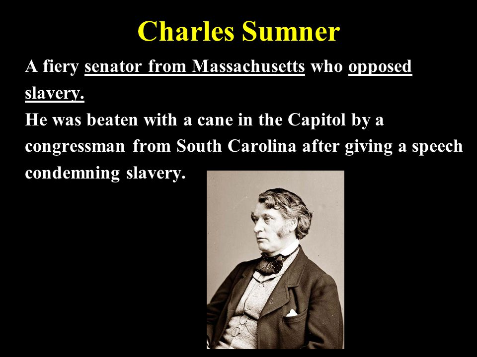 Charles Sumner A fiery senator from Massachusetts who opposed slavery.