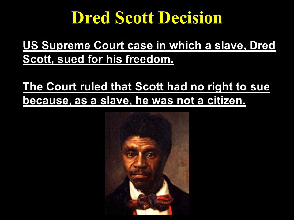 Dred Scott Decision US Supreme Court case in which a slave, Dred Scott, sued for his freedom.