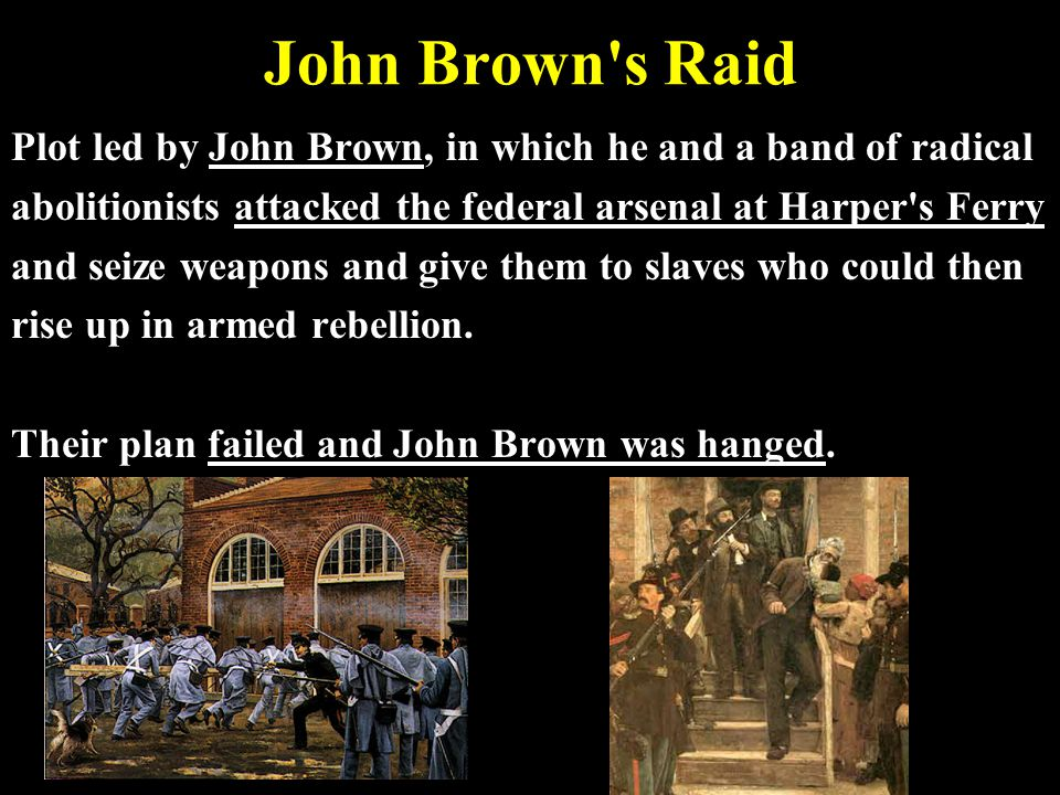 John Brown s Raid Plot led by John Brown, in which he and a band of radical. abolitionists attacked the federal arsenal at Harper s Ferry.