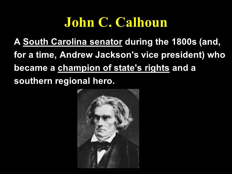 John C. Calhoun A South Carolina senator during the 1800s (and,