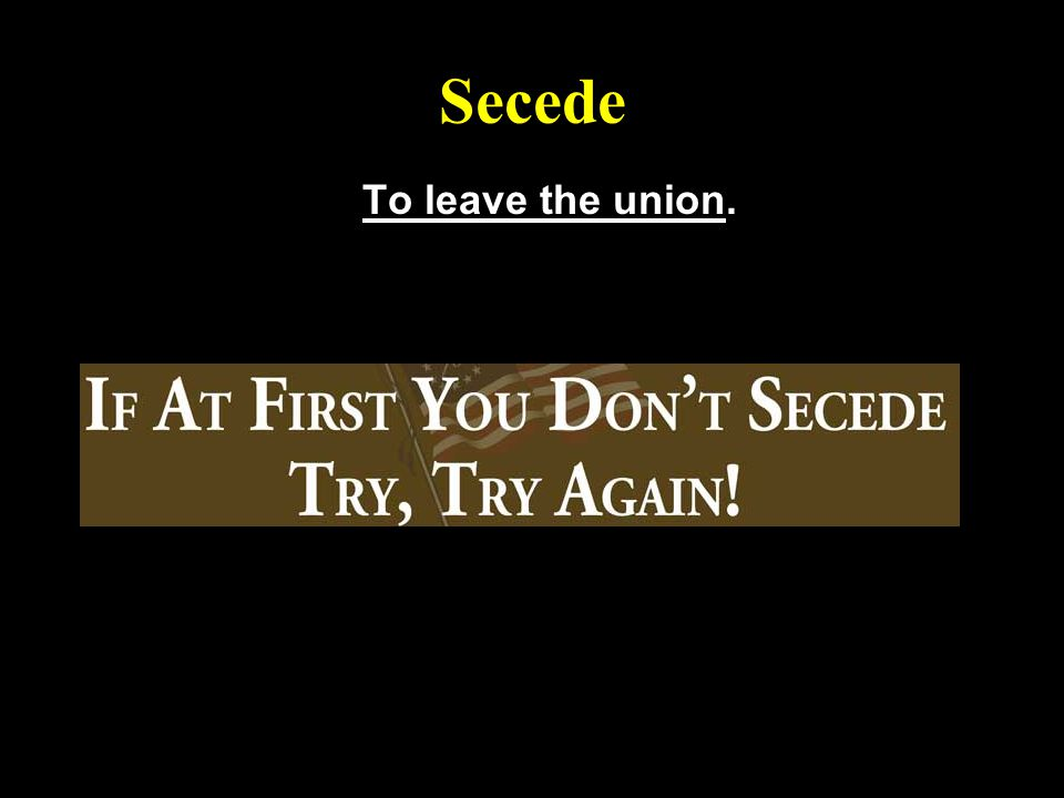 Secede To leave the union.