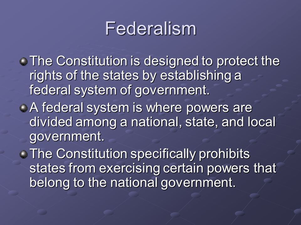 Federalism The Constitution is designed to protect the rights of the states by establishing a federal system of government.