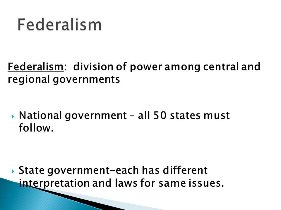 Federalism Federalism: division of power among central and regional governments. National government – all 50 states must follow.