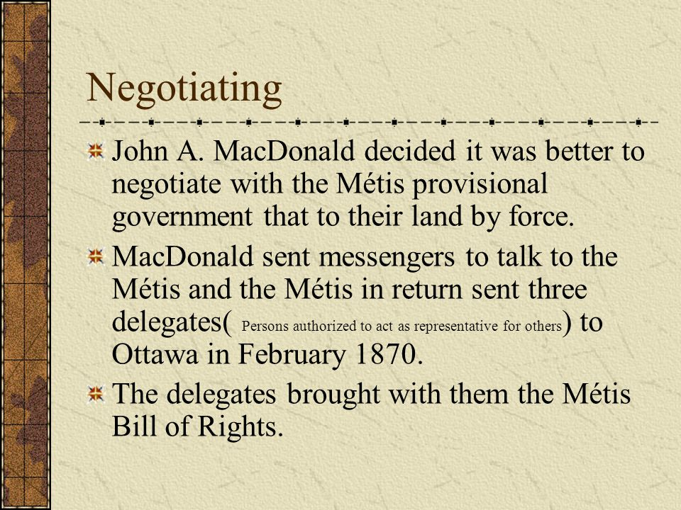 Negotiating John A. MacDonald decided it was better to negotiate with the Métis provisional government that to their land by force.